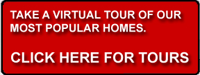 Click here for virtual tours of our most popular homes.
